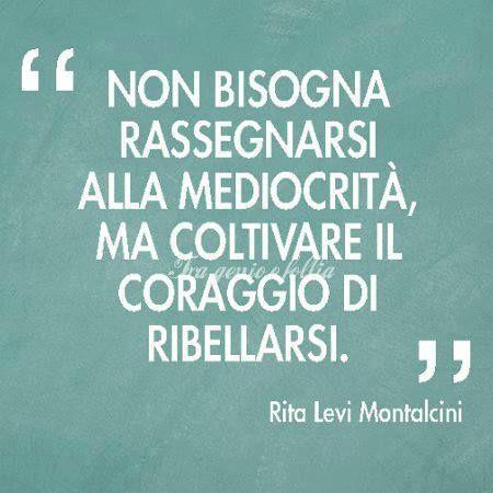 Non bisogna rassegnarsi alla mediocrità, ma coltivare il coraggio di ribellarsi. Rita Levi Montalcini