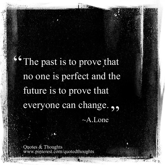 The past is to prove that no one is perfect and the future is to prove that everyone can change.