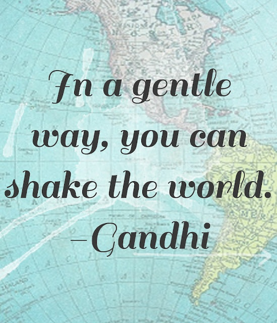 """In a gentle way, you can shake the world."" -Gandhi 