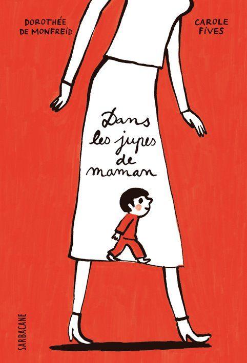 Dans les jupes de maman. Album jeunesse écrit par Carole Fives et illustré par Dorothée de Monfreid, Sarbacane, Août 2012