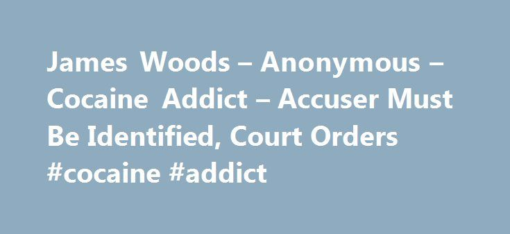 James Woods – Anonymous – Cocaine Addict – Accuser Must Be Identified, Court Orders #cocaine #addict http://atlanta.nef2.com/james-woods-anonymous-cocaine-addict-accuser-must-be-identified-court-orders-cocaine-addict/  # James Woods Anonymous Cocaine Addict Accuser Must Be Identified, Court Orders James Woods will finally find out the identity of the person who accused him of abusing cocaine on Twitter. On Tuesday, a court ordered that the attorney for the anonymous and reportedly now…