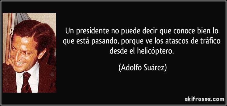 Un presidente no puede decir que conoce bien lo que está pasando, porque ve los atascos de tráfico desde el helicóptero. (Adolfo Suárez)