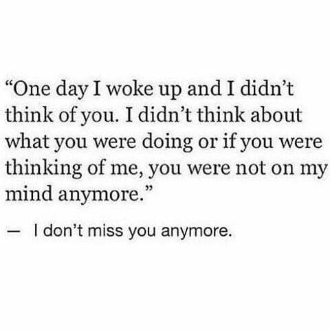 I dont miss you anymore. You did this. You made me not care. You turned me into YOU