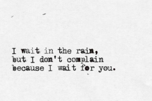 """""""I wait in the rain, but I don't complain because I wait for you"""" -Ingrid Michaelson"""