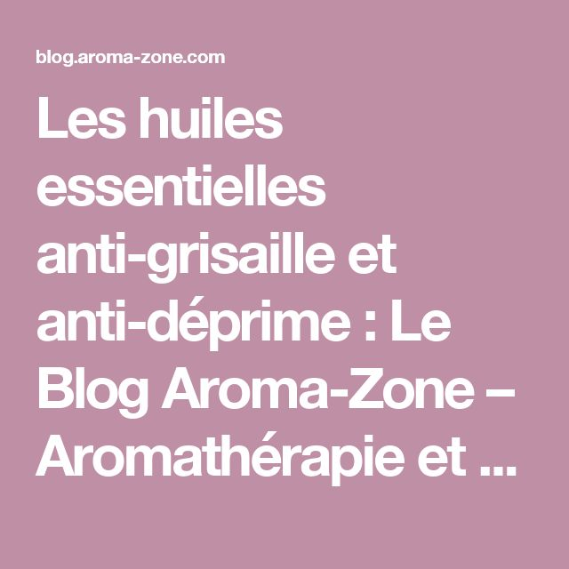 Les huiles essentielles anti-grisaille et anti-déprime  : Le Blog Aroma-Zone – Aromathérapie et Cosmétique maison