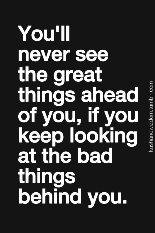You'll never see the great things ahead of you, if you keep looking at the bad things behind you.