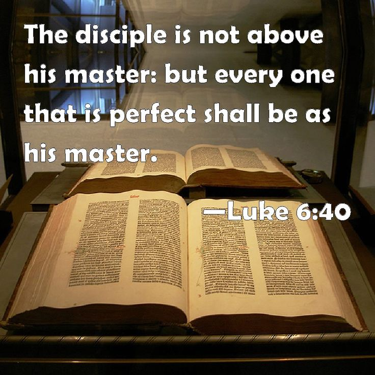 Luke 6:40 The disciple is not above his master: but every one that is perfect shall be as his master.