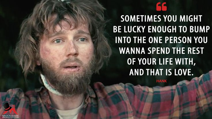 Hank: Sometimes you might be lucky enough to bump into the one person you wanna spend the rest of your life with, and that is love.  More on: http://www.magicalquote.com/movie/swiss-army-man/ #Hank #SwissArmyMan #moviequotes