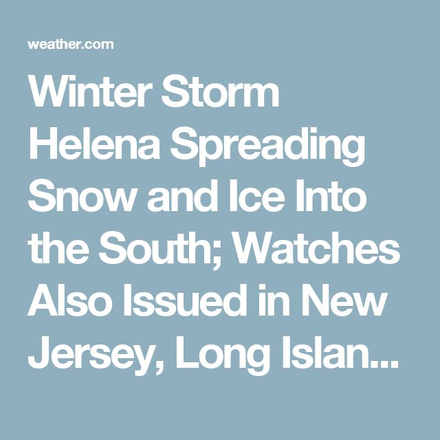 Winter Storm Helena Spreading Snow and Ice Into the South; Watches Also Issued in New Jersey, Long Island, New England | The Weather Channel