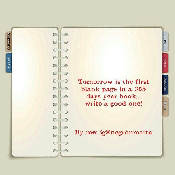Mañana es la primera pagina en blanco de un libro de 365 dias... escribe uno bueno!  (By me: ig@negrónmarta)