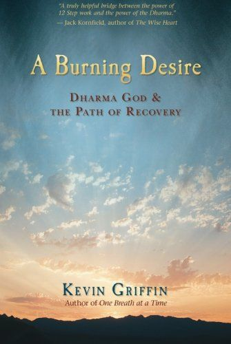 A Burning Desire: Dharma God and the Path of Recovery by Kevin Griffin. Shows how the Dharma, the teachings of the Buddha, can be understood as a Higher Power. Karma, mindfulness, impermanence, and the Eightfold Path itself are revealed as powerful forces accessed through meditation and inquiry. Drawing from his own experiences with substance abuse, rehabilitation, and recovery, Griffin looks at the various ways that meditation and spiritual practices helped deepen his experience of sobriety.