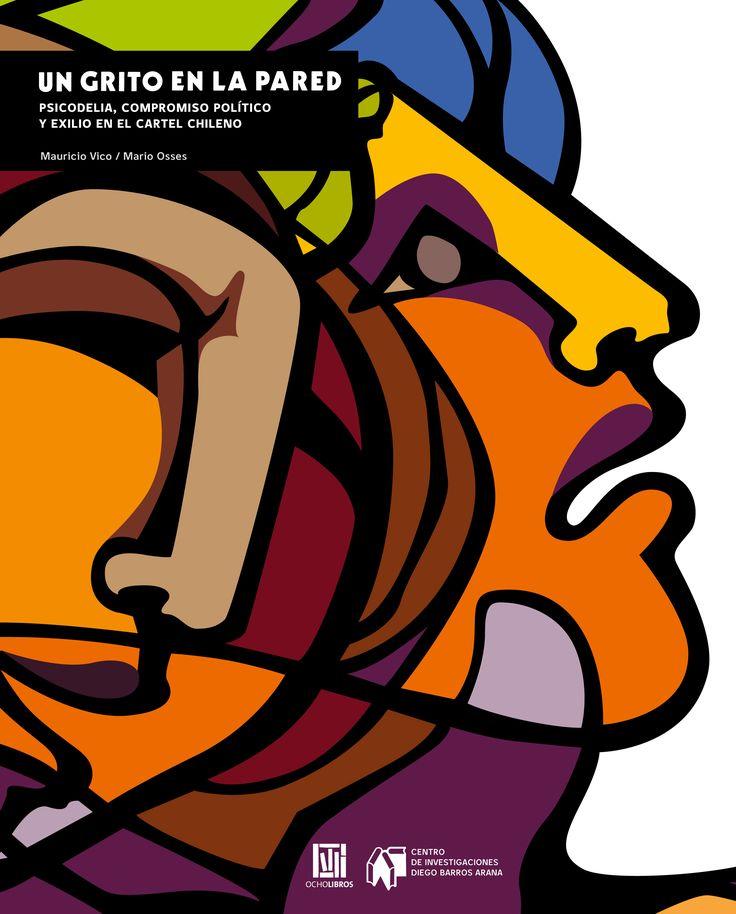"""""""Un grito en la pared"""", Psicodelia, Compromiso Político y Exilio en el Cartel Chileno. Autores: Jenny Abud, Mauricio Vico y Mario Osses."""
