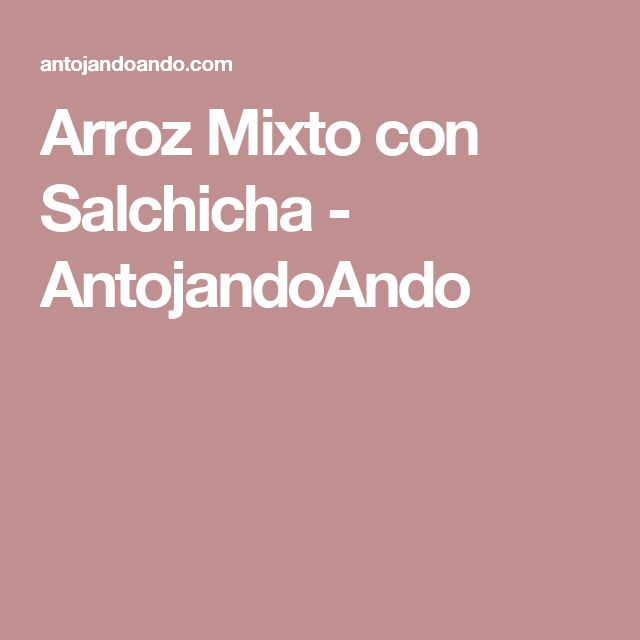 Arroz Mixto con Salchicha - AntojandoAndo