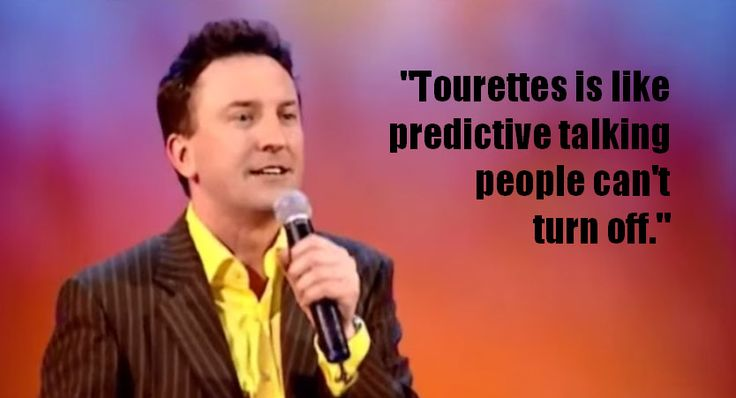 Lee Mack joke during stand up performance.  Tourettes is like predictive talking people can't turn off.