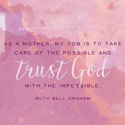 As A Mother My Job Is To Take Care Of The Possible And Trust God
