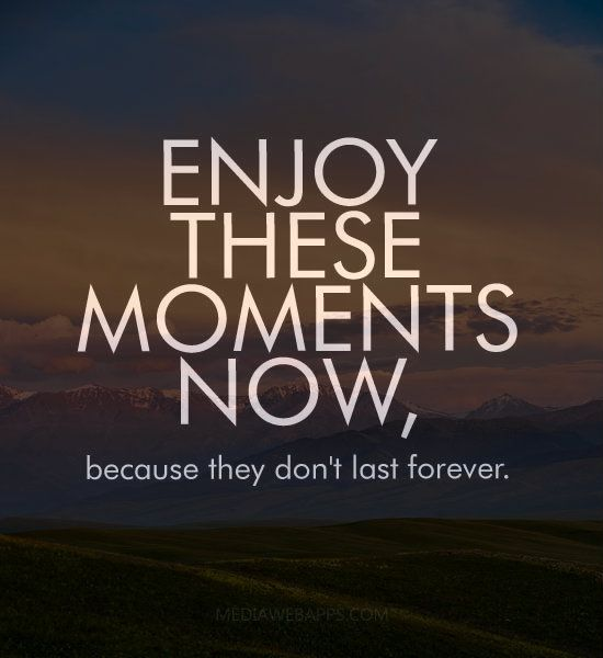 Inspirational Day Quotes: Enjoy These Moments Now, Because They Don`t Last Forever