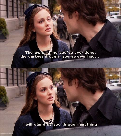 """""""The worst thing you've ever done, the darkest thought you've ever had... I will stand by you through anything."""" Blair Waldorf and Chuck Bass, Gossip Girl"""
