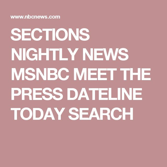 SECTIONS  NIGHTLY NEWS MSNBC MEET THE PRESS DATELINE TODAY   SEARCH