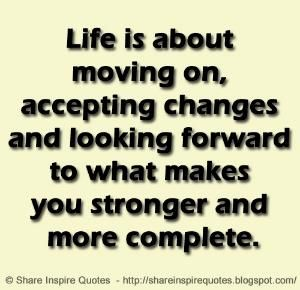 Life is about moving on, accepting changes and looking forward to what makes you stronger and more complete. by Share Inspire Quotes