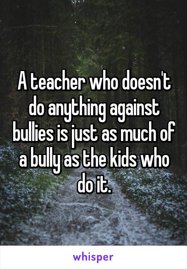 A Teacher Who Doesnt Do Anything Against Bullies Is Just As Much Of
