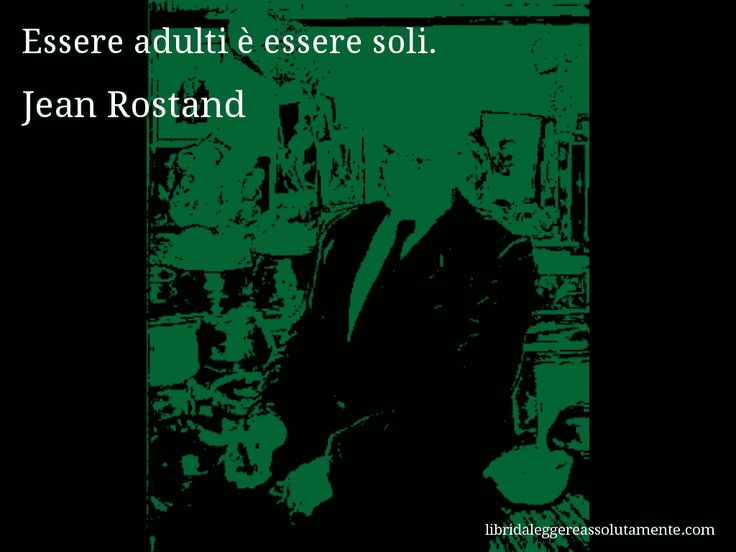 Aforisma di Jean Rostand , Essere adulti è essere soli.