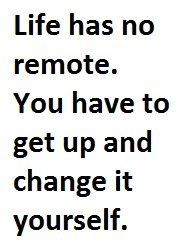 Life Has No Remote. You Have to Get Up and Change It
