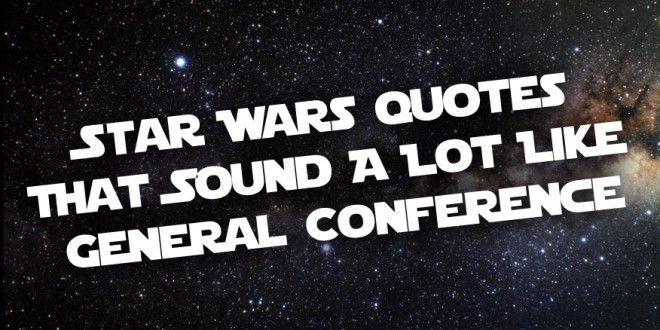 10 Star Wars Quotes That Sound A Lot Like General Conference