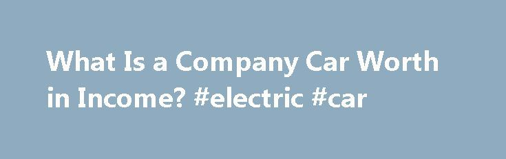 What Is a Company Car Worth in Income? #electric #car http://germany.remmont.com/what-is-a-company-car-worth-in-income-electric-car/  #vehicle worth # What Is a Company Car Worth in Income? Shares & Saves The Internal Revenue Service considers a company car as a taxable non-cash fringe benefit. Your employer will report its cash value in Box 1 and describe it in Box 14 of your annual W-2 form. or report its cash value on a 1099-MISC if you're an independent contractor. Its worth in terms of…