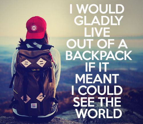 I would gladly live out of a backpack if it meant I could see the world.