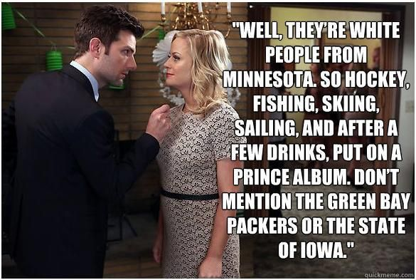 """Parks & Rec & Minnesota """"They're white people from Minnesota, so hockey, skiing, fishing, sailing, and after a few drinks, put on a Prince album. Don't mention the Green Bay Packers or the state of Iowa."""""""