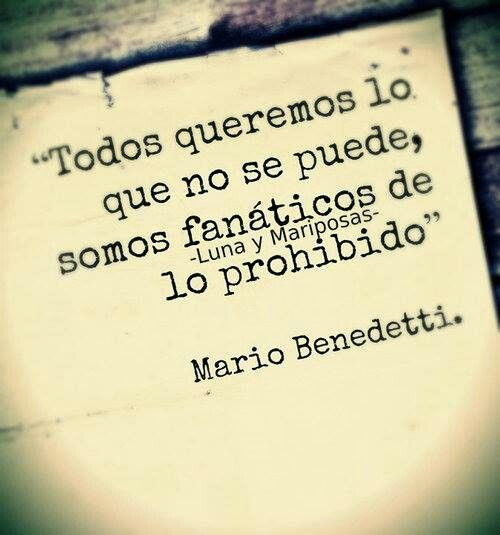 """""""Todos queremos lo que no se puede, somos fanáticos de lo prohibido"""" ~Mario Benedetti"""