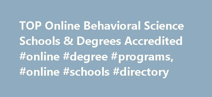 TOP Online Behavioral Science Schools & Degrees Accredited #online #degree #programs, #online #schools #directory http://malta.remmont.com/top-online-behavioral-science-schools-degrees-accredited-online-degree-programs-online-schools-directory/  # TOP Online Behavioral Science Schools & Degrees Accredited Behavioral science degree programs focus on communication patterns and decision methods among people and/or animals in social settings. General classes for behavioral science degree…