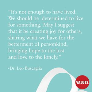 It's not enough to have lived. We should be determined to live for something. May I suggest that it be creating joy for others, sharing what we have for the betterment of personkind, bringing hope to the lost and love to the lonely. —Dr. Leo Buscaglia// values.com