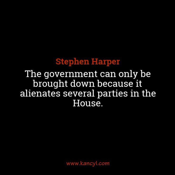 """""""The government can only be brought down because it alienates several parties in the House."""", Stephen Harper"""