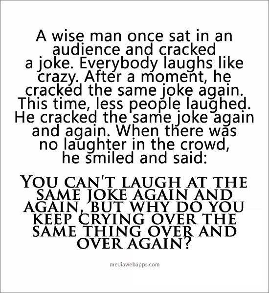 A Wise Man...You Can't Laugh At The Same Joke Again And Again, But Why Do You Keep Crying Over The Same Thing Over And Over Again?