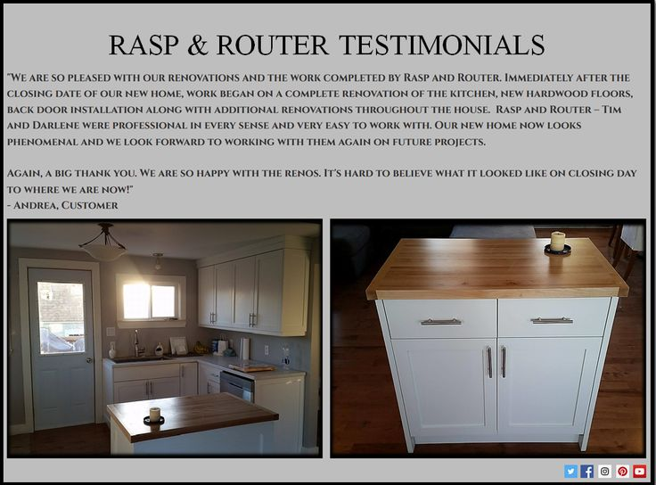 """Rasp & Router Testimonials  """"We are so pleased with our renovations and the work completed by Rasp and Router. Immediately after the closing date of our new home, work began on a complete renovation of the kitchen, new hardwood floors, back door installation along with additional renovations throughout the house. Rasp and Router – Tim and Darlene were professional in every sense and very easy to work with.   - Andrea, Customer"""
