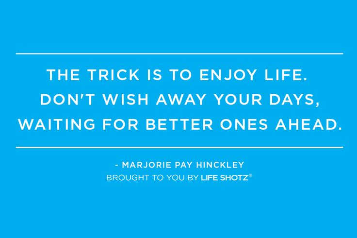 The trick is to enjoy your life. Don't wish away your days, waiting for better ones ahead. - Marjorie Pay Hinckley