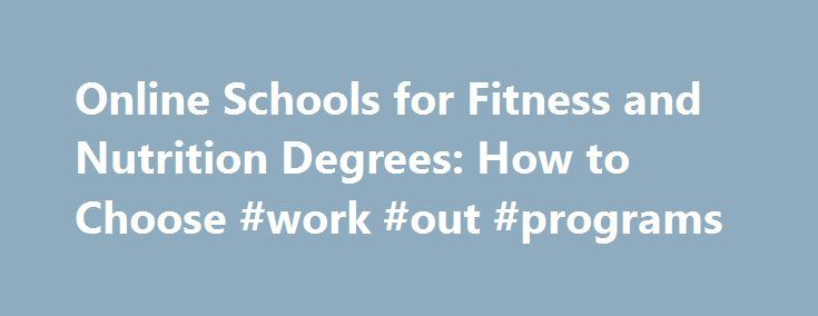 Online Schools for Fitness and Nutrition Degrees: How to Choose #work #out #programs http://fitness.remmont.com/online-schools-for-fitness-and-nutrition-degrees-how-to-choose-work-out-programs/  Online Schools for Fitness and Nutrition Degrees: How to Choose A number of schools offer fully online or hybrid fitness and nutrition certificate and degree programs. Depending on a student's particular area of interest, he or she can choose to complete a certificate program in personal training or…