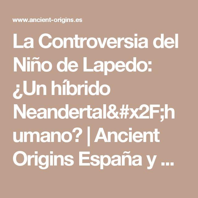 La Controversia del Niño de Lapedo: ¿Un híbrido Neandertal/humano? | Ancient Origins España y Latinoamérica