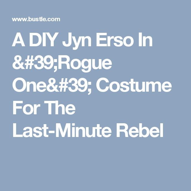 A DIY Jyn Erso In 'Rogue One' Costume For The Last-Minute Rebel