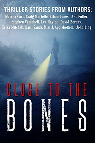 Close to the Bones: A Thriller Anthology by [Martelle, Craig, Carr, Martha, Fuller, A.C., Hayton, Lee, Jones, Ethan, Sands, Basil, Campbell, Stephen, Berens, David, Applebottom, Mixi J, Ling, John]