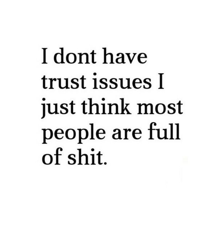 I dont have trust issues - I just think most people are full of shit ;)