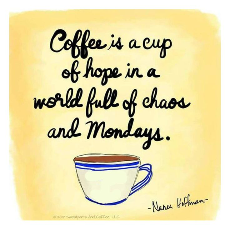 Coffee is a cup of hope in a world full of chaos and Mondays