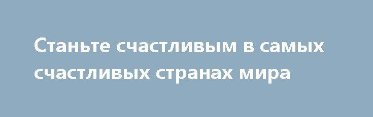 Станьте счастливым в самых счастливых странах мира http://apral.ru/2017/05/06/stante-schastlivym-v-samyh-schastlivyh-stranah-mira/  Когда Организация Объединенных Наций объявила 20 марта Международным днем счастья, [...]