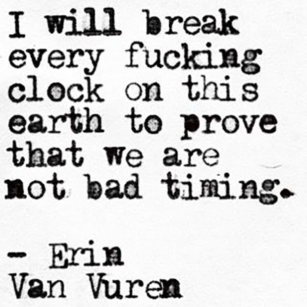 "On fighting for the one you love the most. | ""I will break every fucking clock on this earth to prove that we are not bad timing."""