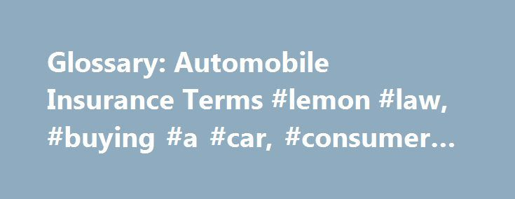 Glossary: Automobile Insurance Terms #lemon #law, #buying #a #car, #consumer #protection http://south-carolina.remmont.com/glossary-automobile-insurance-terms-lemon-law-buying-a-car-consumer-protection/  # Glossary: Automobile Insurance Terms Trying to understand all the terms used in relation to automobiles, particularly automobile insurance, can be a daunting task In many cases, terms relating to your automobile insurance may be defined within the policy itself. In other cases, words may…