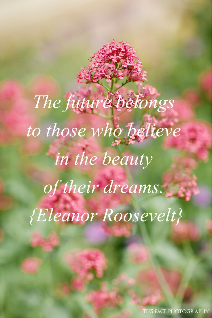 """""""The future belongs to those who believe in the power of their dreams."""" {Eleanor Roosevelt}"""