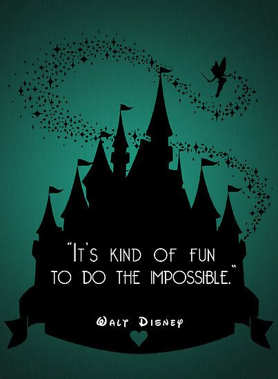 """It's kind of fun to do the impossible."" ~ Walt Disney"