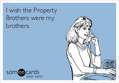 I wish the Property Brothers were my brothers.