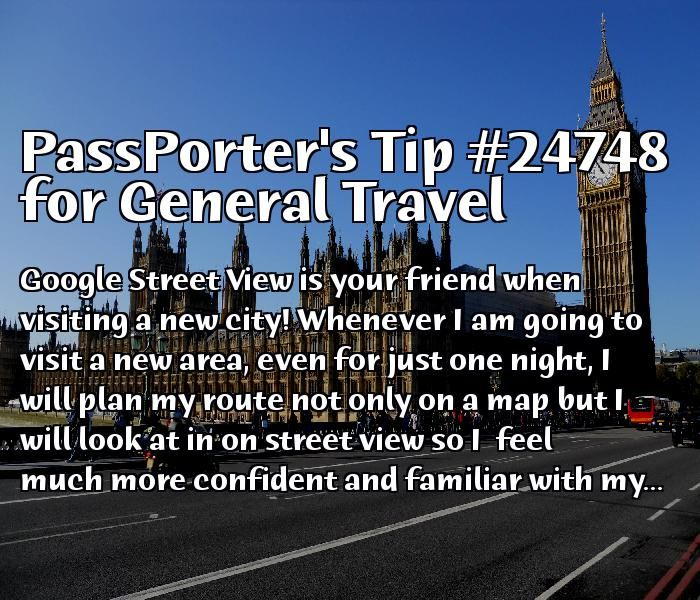 PassPorter Tip #24748: Google Street View is your friend when visiting a new city! Whenever I am going to visit a new area, even for just one night, I will plan my route not only on a map but I will look at in on street view so I  feel much more confident and familiar with my surroundings. This, of course, gives the added benefit of being a less obvious target for pickpockets (sadly a reality in many cities) than others who are distracted looking at maps while on the sidewalks trying to get…